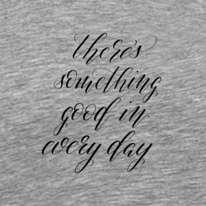 Calligraphy There's something good in every day - Men's Premium T-Shirt