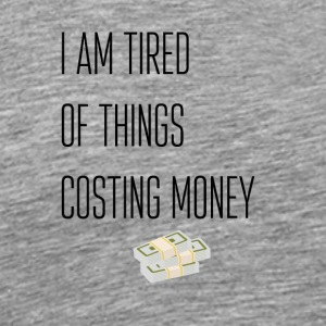 I am the tired of things costing money - Men's Premium T-Shirt