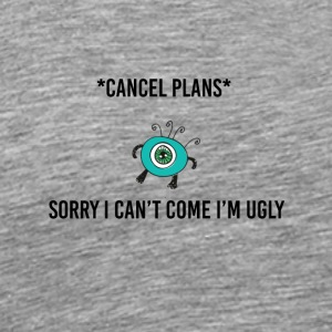 Sorry I can not come I am ugly - Men's Premium T-Shirt