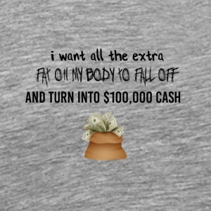I want all the extra fat to turn into cash - Männer Premium T-Shirt