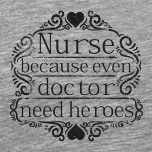Nurse Because Even Doctor Need Heroes - Männer Premium T-Shirt