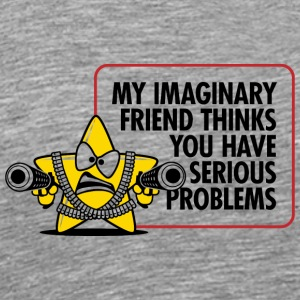 My Imaginary Friend Thinks You Have Serious Proble - Men's Premium T-Shirt
