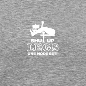 Shut Up Legs One More Set - Männer Premium T-Shirt