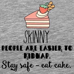 Cake: Skinny People Are Easier To Kidnap. Stay - Men's Premium T-Shirt