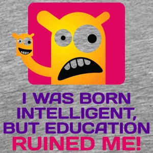I Was Born Intelligent. But Education Ruined Me. - Men's Premium T-Shirt