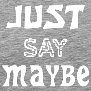 Just say Maybe - Men's Premium T-Shirt