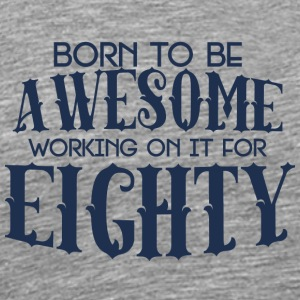 80th Birthday: Born To Be Awesome Working On It - Men's Premium T-Shirt