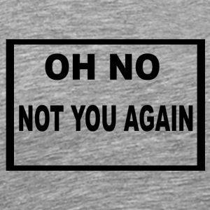Oh not you again - Männer Premium T-Shirt