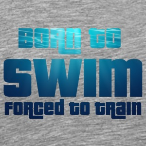 Swim / Swimmer: Born To Swim - Forced To - Men's Premium T-Shirt