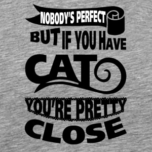 cat NObody is perfect But if you have cat you are - Men's Premium T-Shirt