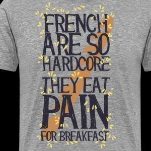 French are so hard ...., they eat pain for breakfas