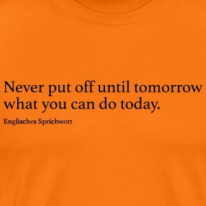 Never put off until tomorrow what you can do toda - Männer Premium T-Shirt