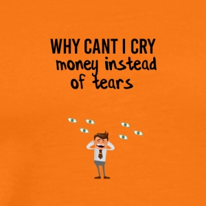 Crying money instead of tears - Männer Premium T-Shirt
