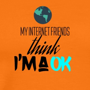 My internet friends think I am very okay - Männer Premium T-Shirt