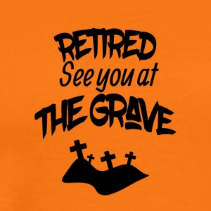 Retired see you at the grave - Men's Premium T-Shirt