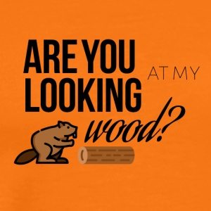 Are you looking at my wood - Men's Premium T-Shirt