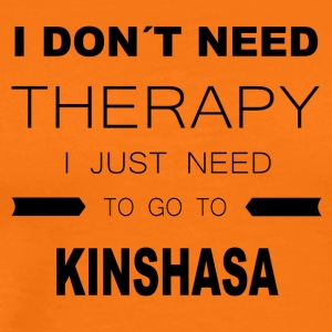 i dont need therapy i just need to go to KINSHAS - Männer Premium T-Shirt