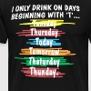 I only drink on days beginning with T - Men's Premium T-Shirt