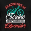 As Addictive As Cocaine And Twice As Expensive - Men's Premium T-Shirt