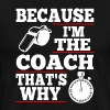 Because I'm The Coach That's Why - Men's Premium T-Shirt