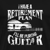 I Have A Retirement Plan I'll Be Playing Guitar - Men's Premium T-Shirt