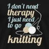 I dont need therapy i just need to go knitting - Men's Premium T-Shirt