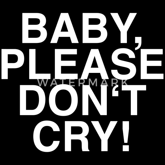 Baby Please Dont Cry Fun Funny Quotes Jokes Camiseta