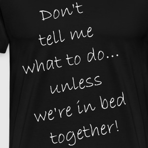 Don't tell me what to do... only in bed - Männer Premium T-Shirt