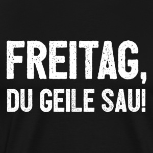 Freitag du geile Sau! Lustiges PARTY DESIGN - Männer Premium T-Shirt