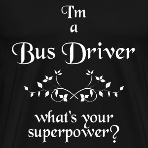 I'M A BUS DRIVER WHAT'S YOUR SUPERPOWER - Männer Premium T-Shirt