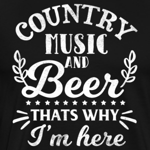 Country Music And Beer Thats Why I'm Here - Men's Premium T-Shirt
