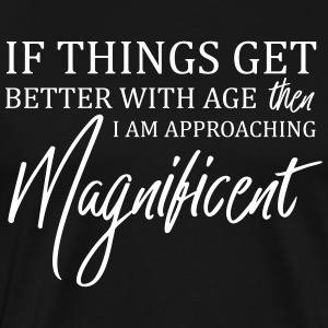 If Things Get Better With Age Then I'm Magnificent