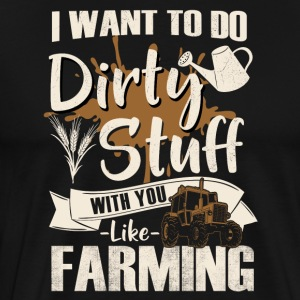 I want to do dirty stuff with you - like farming - Männer Premium T-Shirt