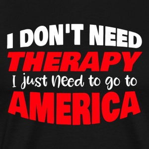 I don´t need therapy I just need to go to America - Männer Premium T-Shirt