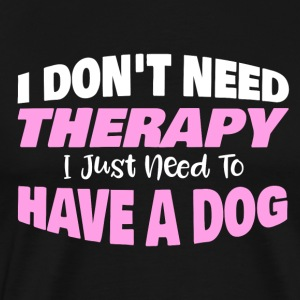 I don´t need Therapy I just need to have a dog - Männer Premium T-Shirt