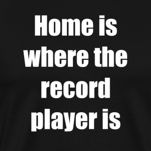 Home is where the record player is - Miesten premium t-paita