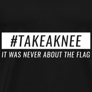 Take A Knee I Am With Kap Shirt Never About Flag 3 - Männer Premium T-Shirt