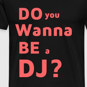 T-Shirt - Do You Wanna ein DJ sein? - Männer Premium T-Shirt