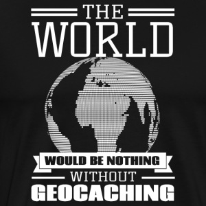 The world would be nothing without geocaching - Men's Premium T-Shirt