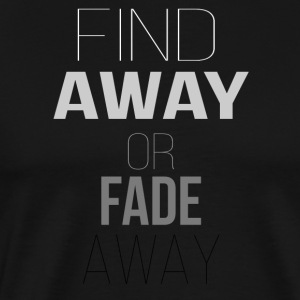 FIND AWAY OR FADE AWAY - Men's Premium T-Shirt