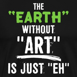 The Earth Without Art Is Just Eh - Männer Premium T-Shirt