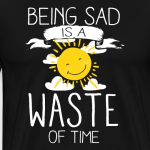 Being Sad Is A Waste Of Time - Männer Premium T-Shirt
