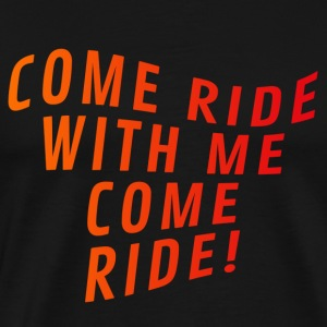 Come ride with me come ride - Men's Premium T-Shirt