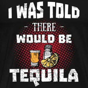 Tequila Lover> What Told There was Be Tequila - Men's Premium T-Shirt