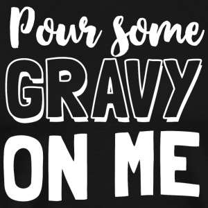 Pour some gravy on me - Men's Premium T-Shirt