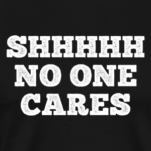 SHHHHH NO ONE CARES - Männer Premium T-Shirt