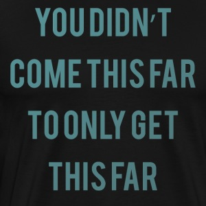 You did not come this far ... - Men's Premium T-Shirt