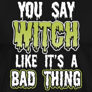 You say witch like a bad thing - witch, bitch - Men's Premium T-Shirt