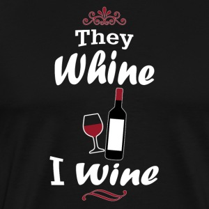 They Whine I Wine - Men's Premium T-Shirt