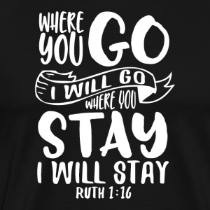 Where you go I will go where you stay I will stay - Männer Premium T-Shirt